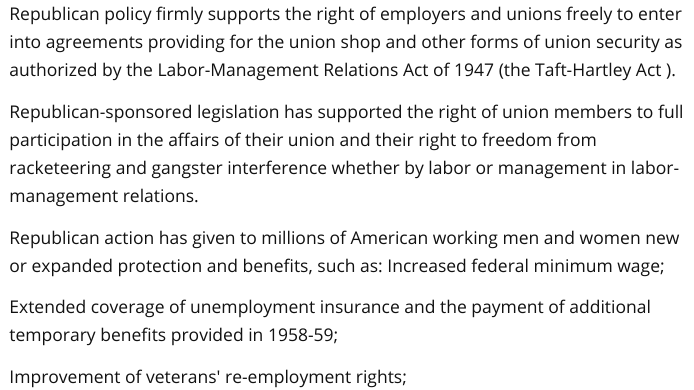Republican policy firmly supports the right of employers and unions freely to enter into agreements providing for the union shop and other forms of union security as authorized by the Labor-Management Relations Act of 1947 (the Taft-Hartley Act ). Republican-sponsored legislation has supported the right of union members to full participation in the affairs of their union and their right to freedom from racketeering and gangster interference whether by labor or management in labor-management relations. Republican action has given to millions of American working men and women new or expanded protection and benefits, such as: Increased federal minimum wage; Extended coverage of unemployment insurance and the payment of additional temporary benefits provided in 1958-59; Improvement of veterans' re-employment rights;