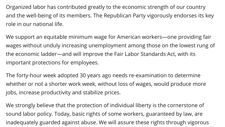 Organized labor has contributed greatly to the economic strength of our country and the well-being of its members. The Republican Party vigorously endorses its key role in our national life. We support an equitable minimum wage for American workers—one providing fair wages without unduly increasing unemployment among those on the lowest rung of the economic ladder—and will improve the Fair Labor Standards Act, with its important protections for employees. The forty-hour week adopted 30 years ago needs re-examination to determine whether or not a shorter work week, without loss of wages, would produce more jobs, increase productivity and stabilize prices. We strongly believe that the protection of individual liberty is the cornerstone of sound labor policy. Today, basic rights of some workers, guaranteed by law, are inadequately guarded against abuse. We will assure these rights through vigorous