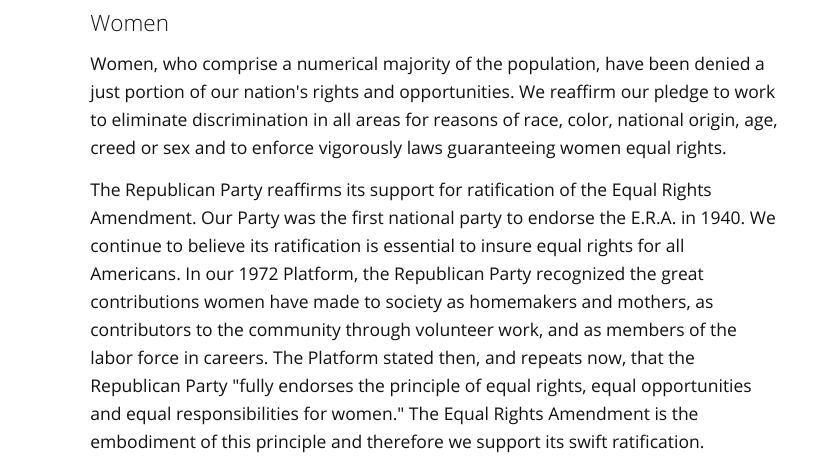 """Women Women, who comprise a numerical majority of the population, have been denied a just portion of our nation's rights and opportunities. We reaffirm our pledge to work to eliminate discrimination in all areas for reasons of race, color, national origin, age, creed or sex and to enforce vigorously laws guaranteeing women equal rights.  The Republican Party reaffirms its support for ratification of the Equal Rights Amendment. Our Party was the first national party to endorse the E.R.A. in 1940. We continue to believe its ratification is essential to insure equal rights for all Americans. In our 1972 Platform, the Republican Party recognized the great contributions women have made to society as homemakers and mothers, as contributors to the community through volunteer work, and as members of the labor force in careers. The Platform stated then, and repeats now, that the Republican Party """"fully endorses the principle of equal rights, equal opportunities and equal responsibilities for women."""" The Equal Rights Amendment is the embodiment of this principle and therefore we support its swift ratification."""